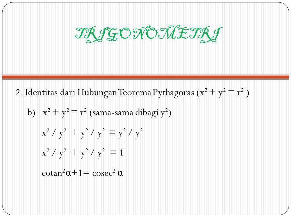TRIGONOMETRI 2. Identitas dari Hubungan Teorema Pythagoras (x2 + y2 = r2 ) b) x2 + y2 = r2 (sama-sama dibagi y2)