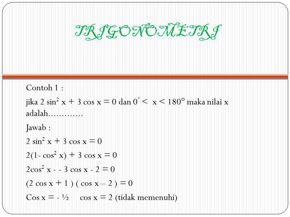 TRIGONOMETRI Contoh 1 : jika 2 sin2 x + 3 cos x = 0 dan 0° < x < 180° maka nilai x adalah.............