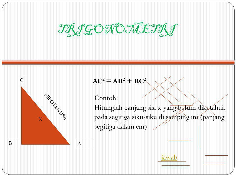 TRIGONOMETRI AC2 = AB2 + BC2 Contoh: