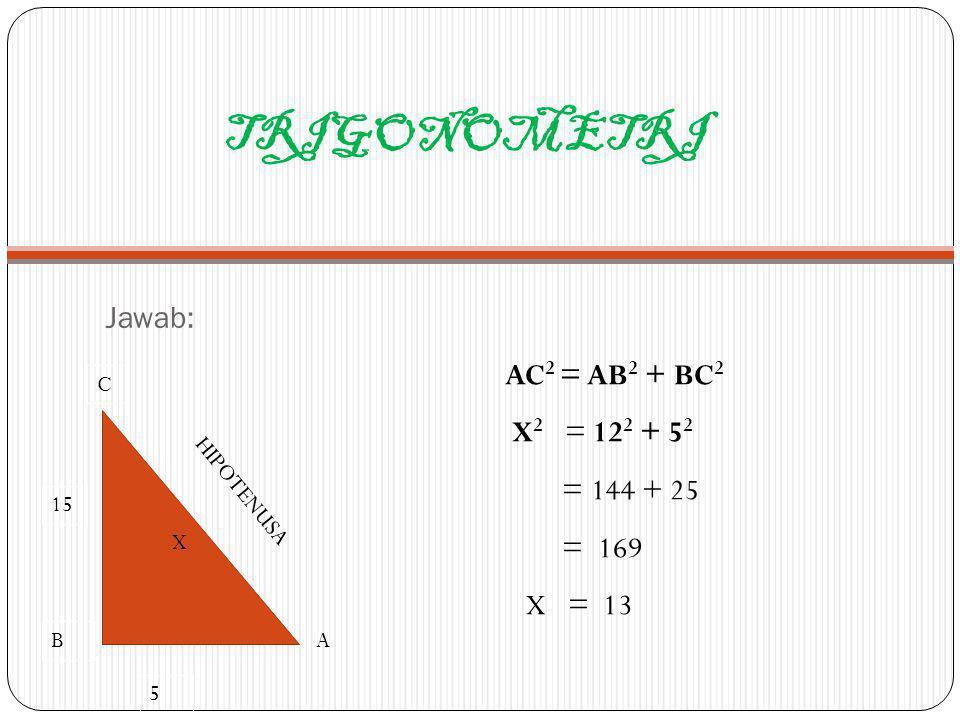 TRIGONOMETRI AC2 = AB2 + BC2 X2 = 122 + 52 = 144 + 25 = 169 X = 13