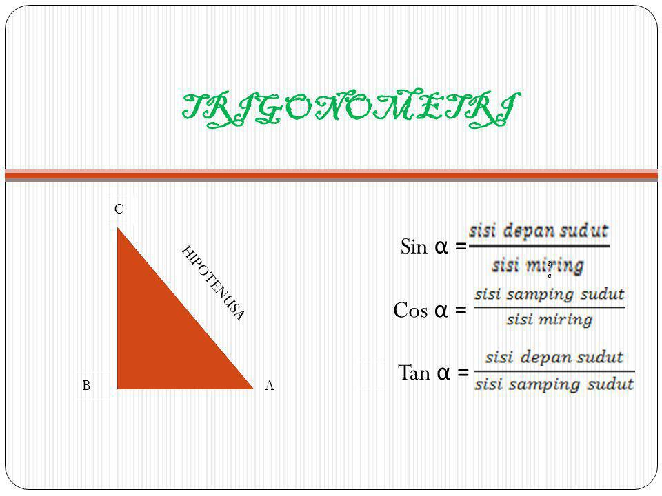 TRIGONOMETRI C B HIPOTENUSA A Sin α = Cos α = Tan α =