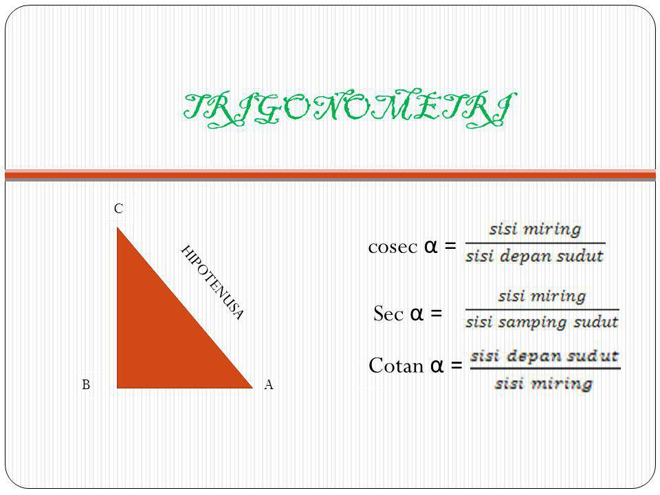 TRIGONOMETRI C B HIPOTENUSA A cosec α = Sec α = Cotan α =