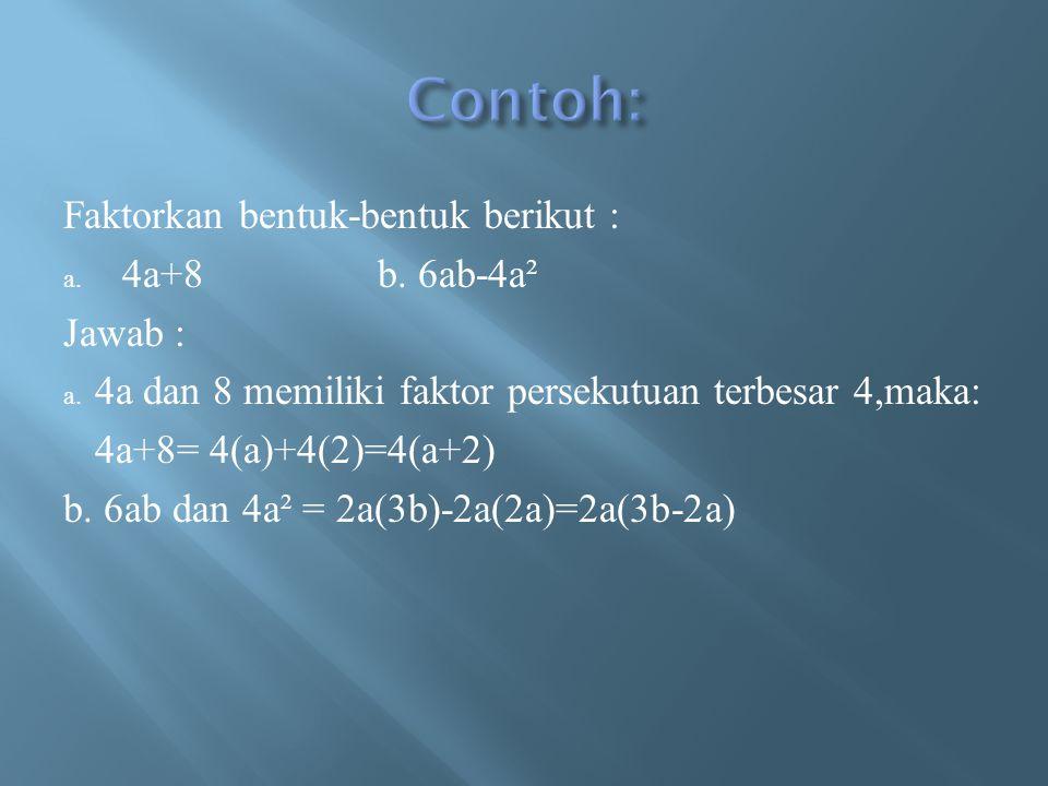 Contoh: Faktorkan bentuk-bentuk berikut : 4a+8 b. 6ab-4a² Jawab :