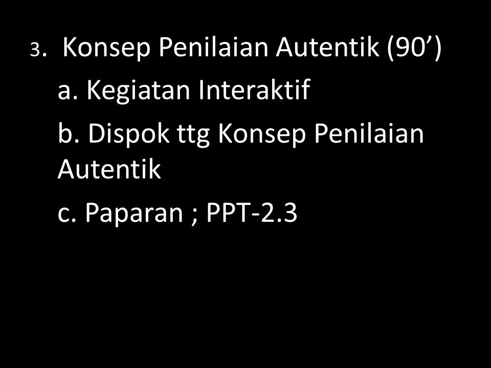 b. Dispok ttg Konsep Penilaian Autentik c. Paparan ; PPT-2.3