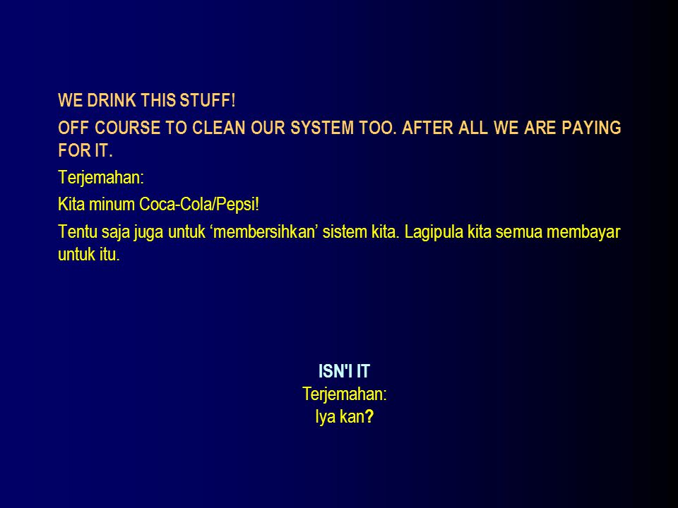 WE DRINK THIS STUFF! OFF COURSE TO CLEAN OUR SYSTEM TOO. AFTER ALL WE ARE PAYING FOR IT. Terjemahan: