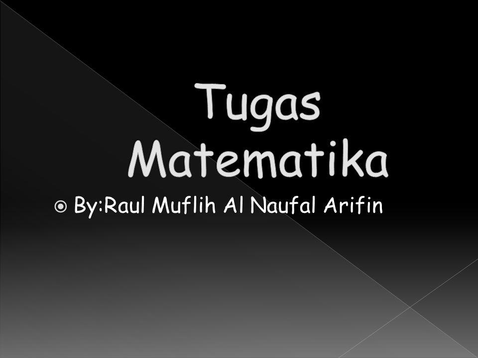 Tugas Matematika By:Raul Muflih Al Naufal Arifin