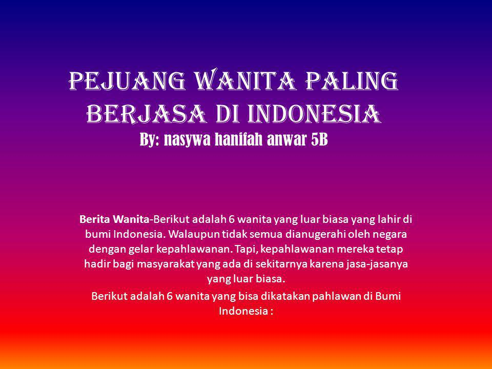 PEJUANG WANITA PALING BERJASA DI INDONESIA By: nasywa hanifah anwar 5B