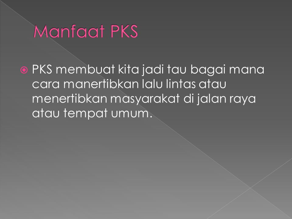 Manfaat PKS PKS membuat kita jadi tau bagai mana cara manertibkan lalu lintas atau menertibkan masyarakat di jalan raya atau tempat umum.