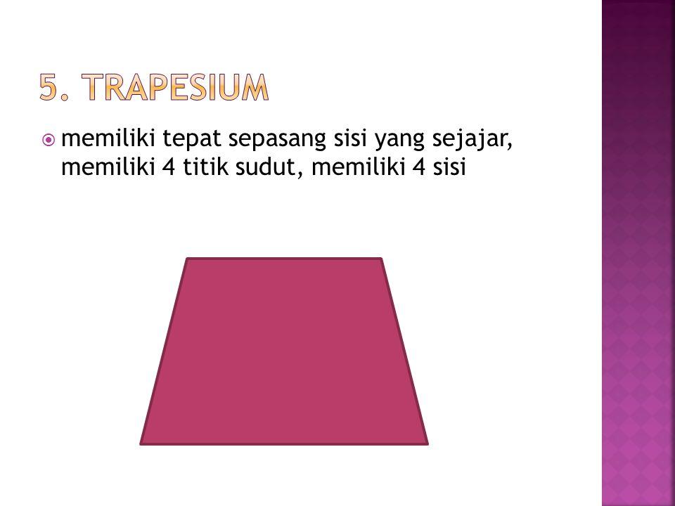 5. TRAPESIUM memiliki tepat sepasang sisi yang sejajar, memiliki 4 titik sudut, memiliki 4 sisi
