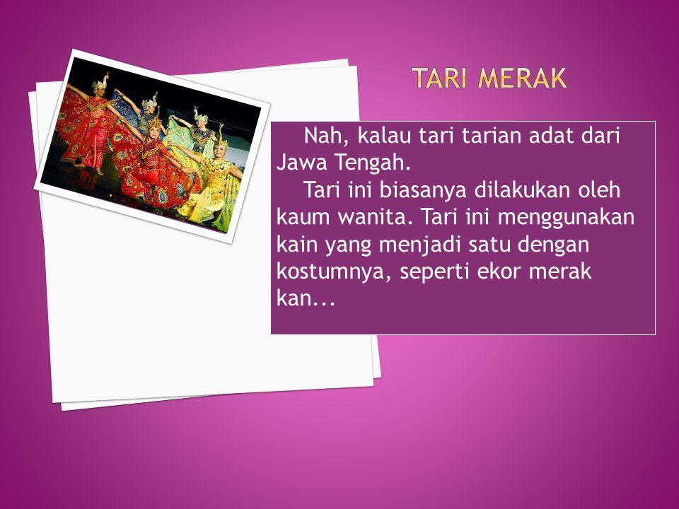 Tari merak Nah, kalau tari tarian adat dari Jawa Tengah.