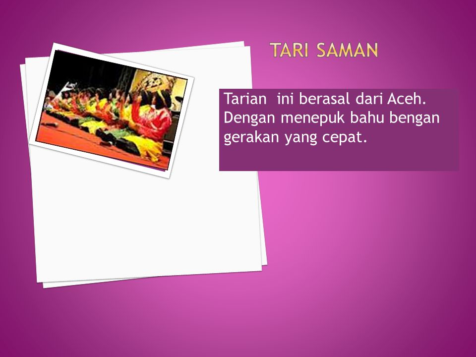 Tari Saman Tarian ini berasal dari Aceh. Dengan menepuk bahu bengan gerakan yang cepat.