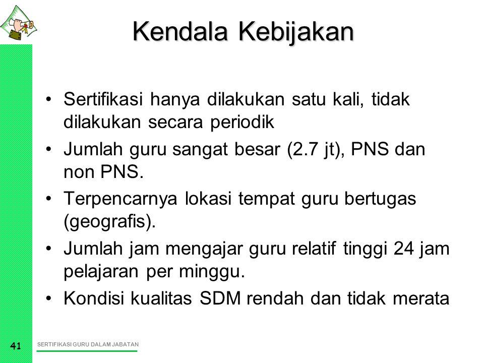 Kendala Kebijakan Sertifikasi hanya dilakukan satu kali, tidak dilakukan secara periodik. Jumlah guru sangat besar (2.7 jt), PNS dan non PNS.