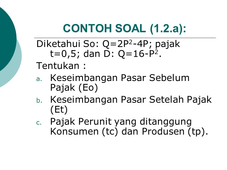 CONTOH SOAL (1.2.a): Diketahui So: Q=2P2-4P; pajak t=0,5; dan D: Q=16-P2. Tentukan : Keseimbangan Pasar Sebelum Pajak (Eo)
