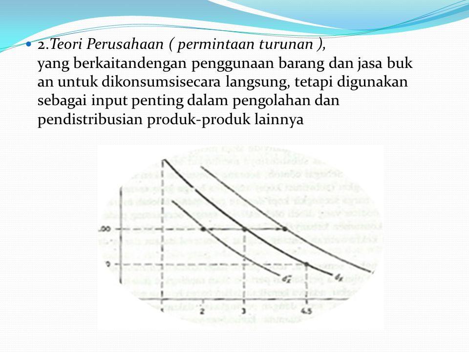 2.Teori Perusahaan ( permintaan turunan ), yang berkaitandengan penggunaan barang dan jasa bukan untuk dikonsumsisecara langsung, tetapi digunakan sebagai input penting dalam pengolahan dan pendistribusian produk-produk lainnya