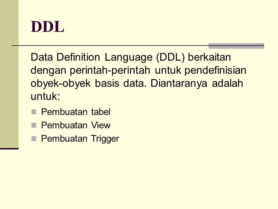 DDL Data Definition Language (DDL) berkaitan dengan perintah-perintah untuk pendefinisian obyek-obyek basis data. Diantaranya adalah untuk: