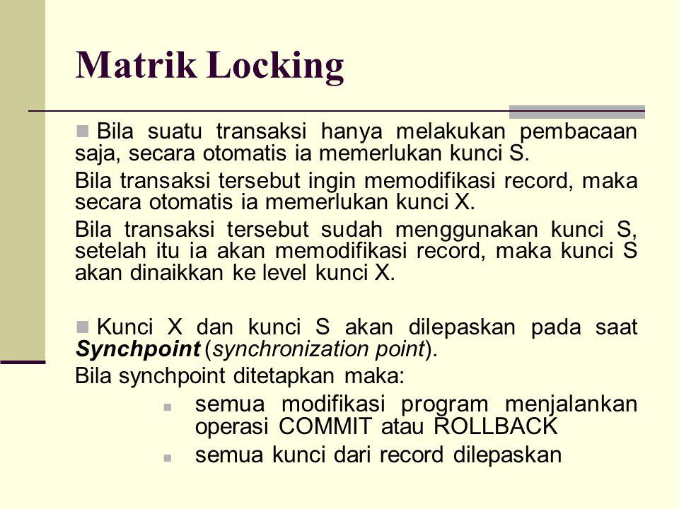 Matrik Locking Bila suatu transaksi hanya melakukan pembacaan saja, secara otomatis ia memerlukan kunci S.