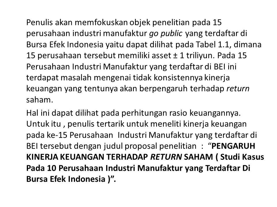 Penulis akan memfokuskan objek penelitian pada 15 perusahaan industri manufaktur go public yang terdaftar di Bursa Efek Indonesia yaitu dapat dilihat pada Tabel 1.1, dimana 15 perusahaan tersebut memiliki asset ± 1 triliyun.