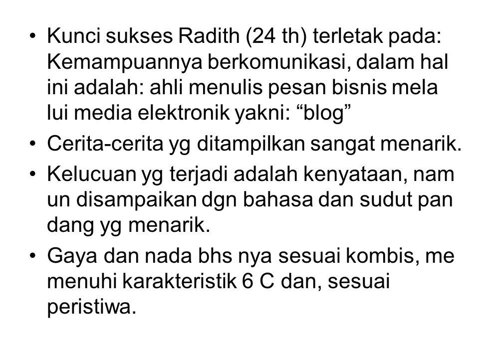 Kunci sukses Radith (24 th) terletak pada: Kemampuannya berkomunikasi, dalam hal ini adalah: ahli menulis pesan bisnis mela lui media elektronik yakni: blog