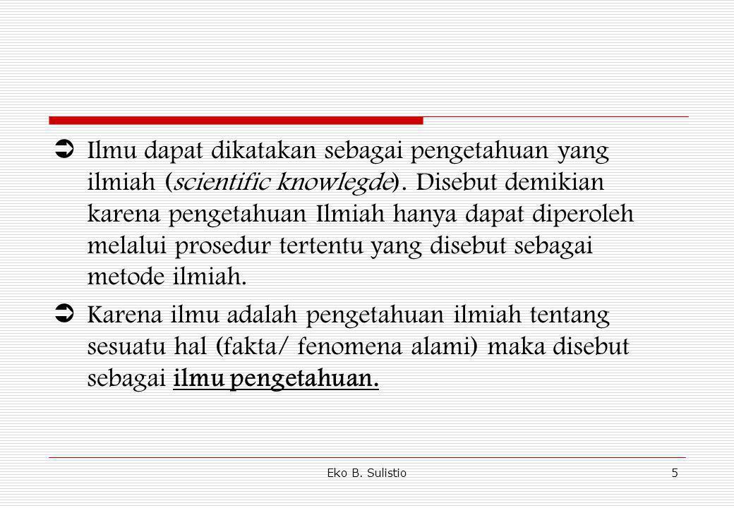 Ilmu dapat dikatakan sebagai pengetahuan yang ilmiah (scientific knowlegde). Disebut demikian karena pengetahuan Ilmiah hanya dapat diperoleh melalui prosedur tertentu yang disebut sebagai metode ilmiah.
