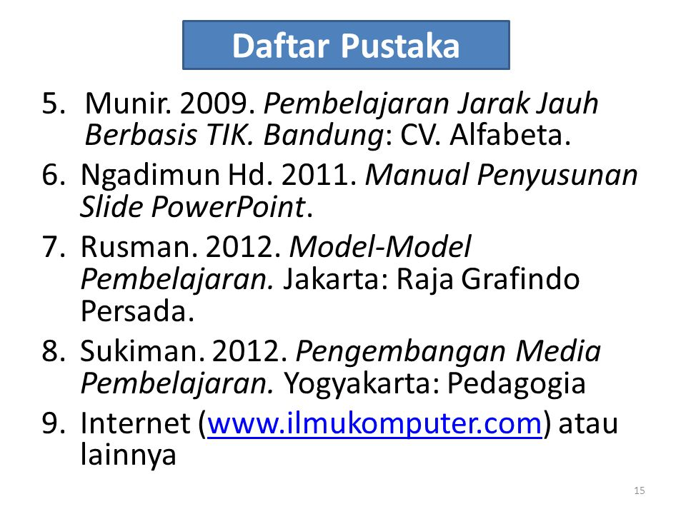 Daftar Pustaka Munir. 2009. Pembelajaran Jarak Jauh Berbasis TIK. Bandung: CV. Alfabeta. Ngadimun Hd. 2011. Manual Penyusunan Slide PowerPoint.