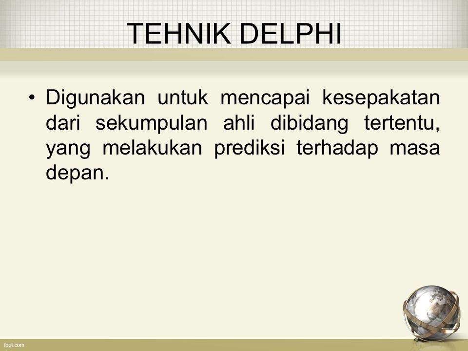 TEHNIK DELPHI Digunakan untuk mencapai kesepakatan dari sekumpulan ahli dibidang tertentu, yang melakukan prediksi terhadap masa depan.