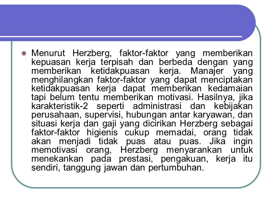 Menurut Herzberg, faktor-faktor yang memberikan kepuasan kerja terpisah dan berbeda dengan yang memberikan ketidakpuasan kerja.