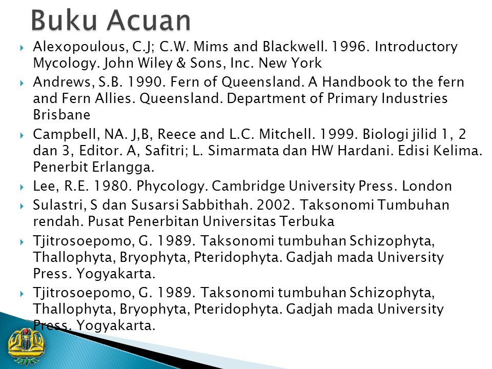 Buku Acuan Alexopoulous, C.J; C.W. Mims and Blackwell. 1996. Introductory Mycology. John Wiley & Sons, Inc. New York.