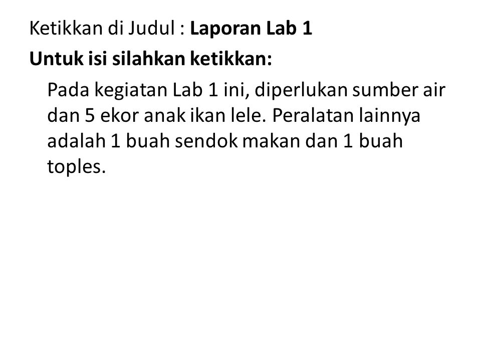 Ketikkan di Judul : Laporan Lab 1 Untuk isi silahkan ketikkan: Pada kegiatan Lab 1 ini, diperlukan sumber air dan 5 ekor anak ikan lele.