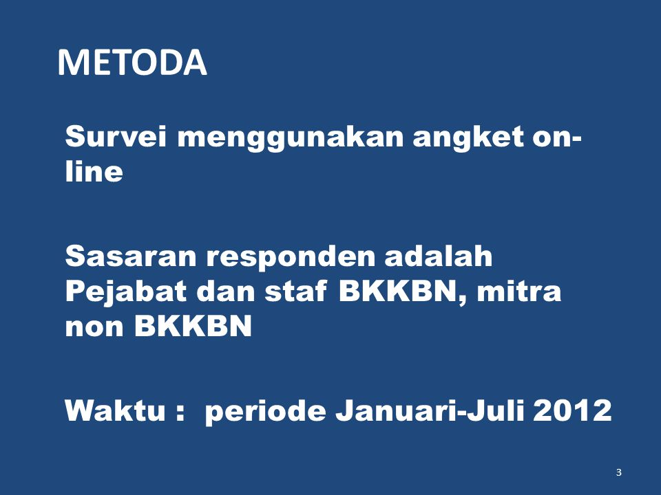 METODA Survei menggunakan angket on-line Sasaran responden adalah Pejabat dan staf BKKBN, mitra non BKKBN Waktu : periode Januari-Juli 2012
