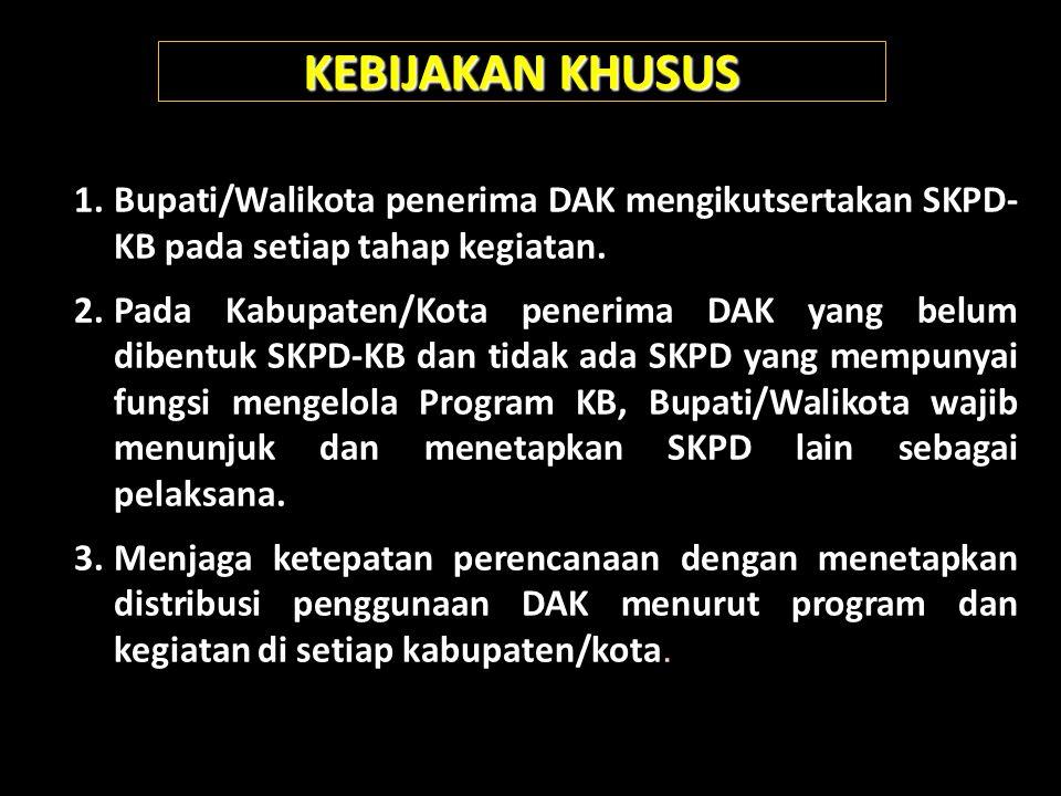 KEBIJAKAN KHUSUS Bupati/Walikota penerima DAK mengikutsertakan SKPD- KB pada setiap tahap kegiatan.