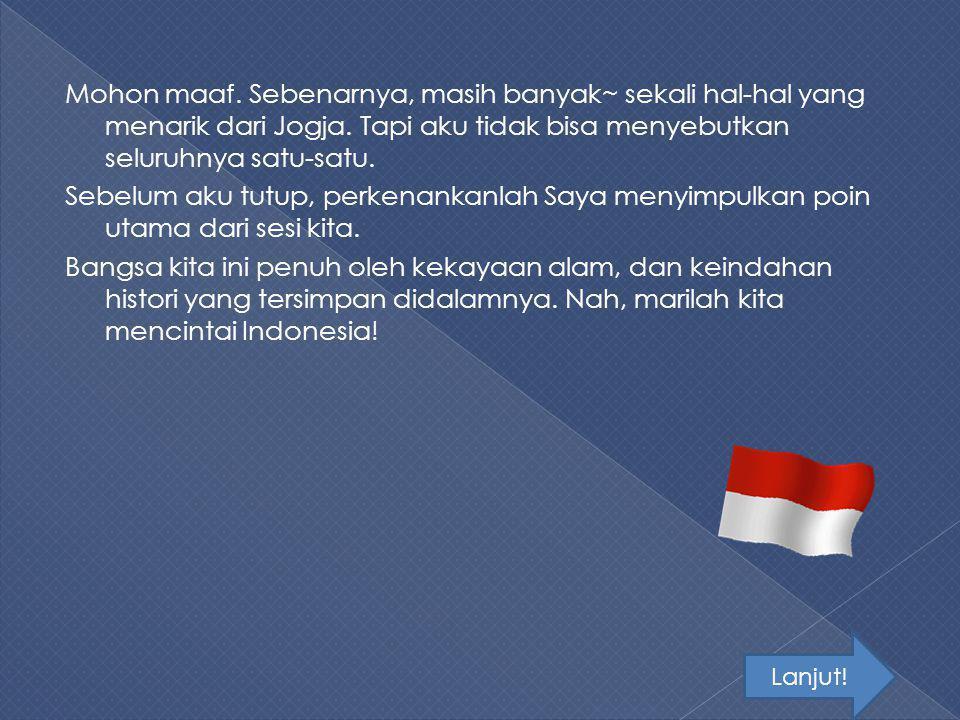 Mohon maaf. Sebenarnya, masih banyak~ sekali hal-hal yang menarik dari Jogja. Tapi aku tidak bisa menyebutkan seluruhnya satu-satu. Sebelum aku tutup, perkenankanlah Saya menyimpulkan poin utama dari sesi kita. Bangsa kita ini penuh oleh kekayaan alam, dan keindahan histori yang tersimpan didalamnya. Nah, marilah kita mencintai Indonesia!