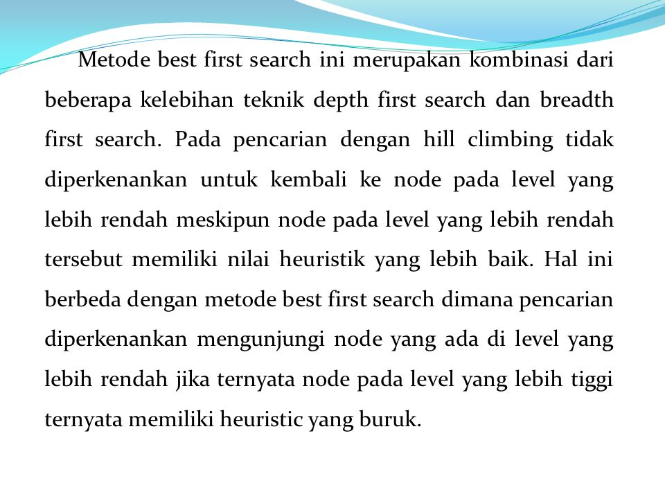 Metode best first search ini merupakan kombinasi dari beberapa kelebihan teknik depth first search dan breadth first search.