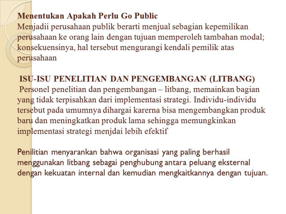 Menentukan Apakah Perlu Go Public Menjadii perusahaan publik berarti menjual sebagian kepemilikan perusahaan ke orang lain dengan tujuan memperoleh tambahan modal; konsekuensinya, hal tersebut mengurangi kendali pemilik atas perusahaan ISU-ISU PENELITIAN DAN PENGEMBANGAN (LITBANG) Personel penelitian dan pengembangan – litbang, memainkan bagian yang tidak terpisahkan dari implementasi strategi.