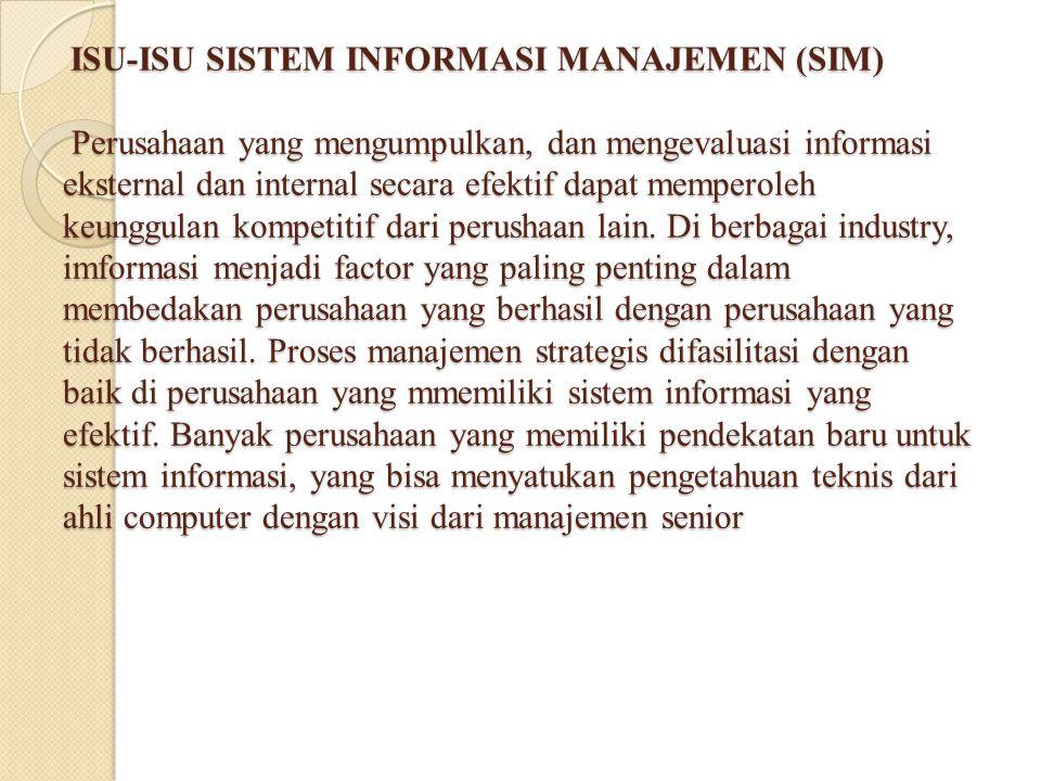 ISU-ISU SISTEM INFORMASI MANAJEMEN (SIM) Perusahaan yang mengumpulkan, dan mengevaluasi informasi eksternal dan internal secara efektif dapat memperoleh keunggulan kompetitif dari perushaan lain.