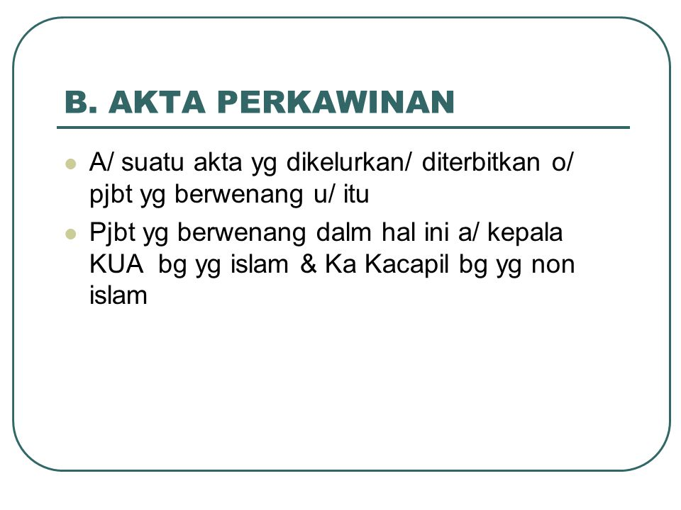 B. AKTA PERKAWINAN A/ suatu akta yg dikelurkan/ diterbitkan o/ pjbt yg berwenang u/ itu.