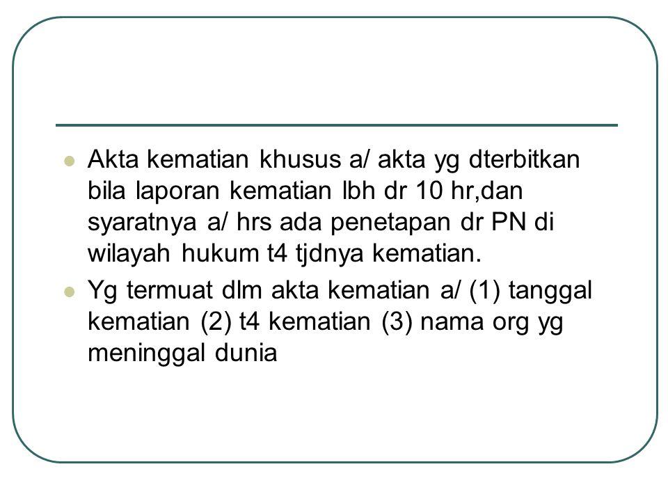 Akta kematian khusus a/ akta yg dterbitkan bila laporan kematian lbh dr 10 hr,dan syaratnya a/ hrs ada penetapan dr PN di wilayah hukum t4 tjdnya kematian.