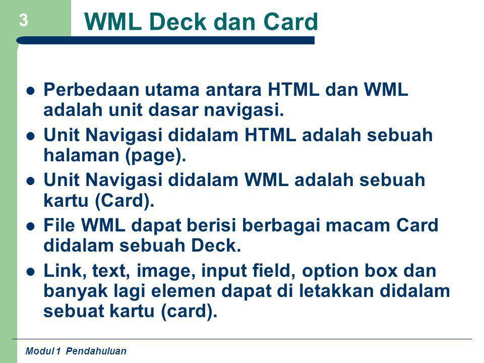 WML Deck dan Card Perbedaan utama antara HTML dan WML adalah unit dasar navigasi. Unit Navigasi didalam HTML adalah sebuah halaman (page).