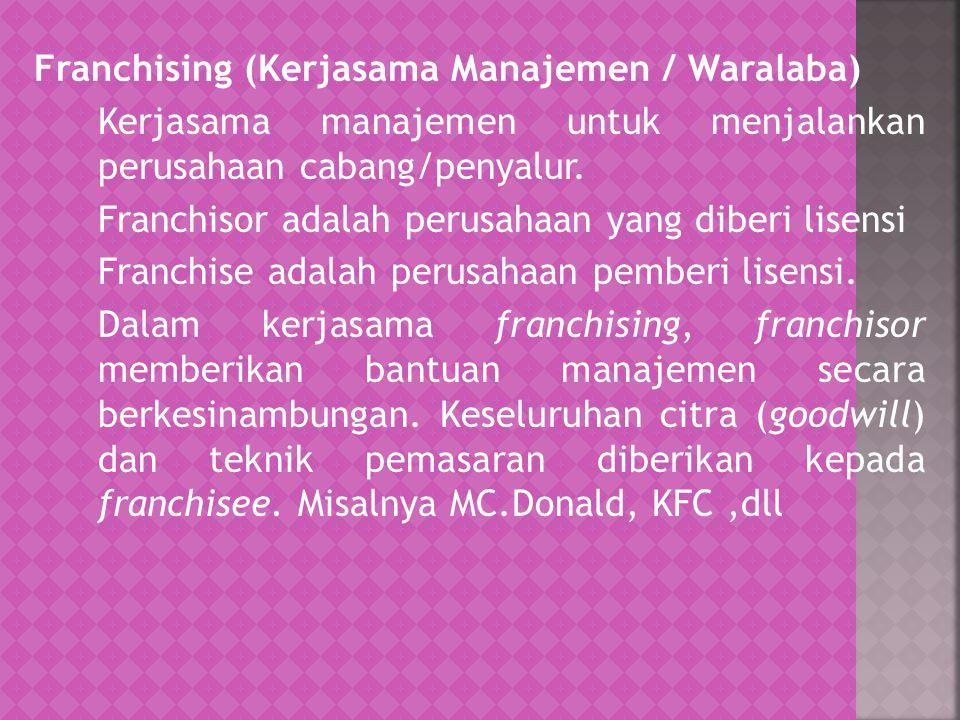 Franchising (Kerjasama Manajemen / Waralaba) Kerjasama manajemen untuk menjalankan perusahaan cabang/penyalur.