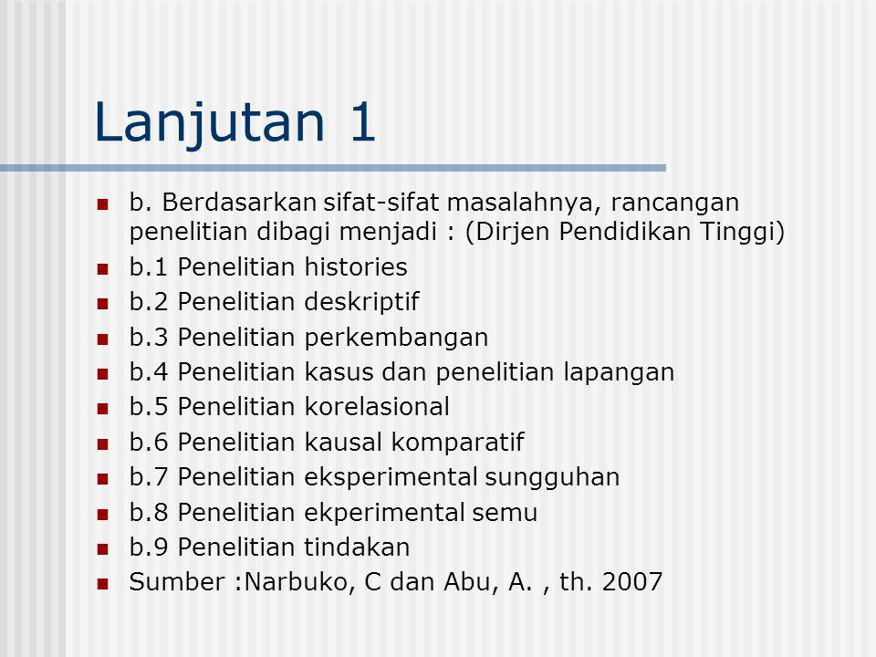 Lanjutan 1 b. Berdasarkan sifat-sifat masalahnya, rancangan penelitian dibagi menjadi : (Dirjen Pendidikan Tinggi)