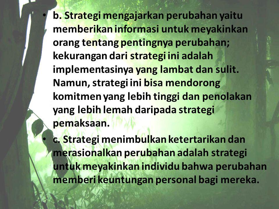 b. Strategi mengajarkan perubahan yaitu memberikan informasi untuk meyakinkan orang tentang pentingnya perubahan; kekurangan dari strategi ini adalah implementasinya yang lambat dan sulit. Namun, strategi ini bisa mendorong komitmen yang lebih tinggi dan penolakan yang lebih lemah daripada strategi pemaksaan.