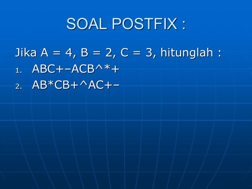 SOAL POSTFIX : Jika A = 4, B = 2, C = 3, hitunglah : ABC+–ACB^*+