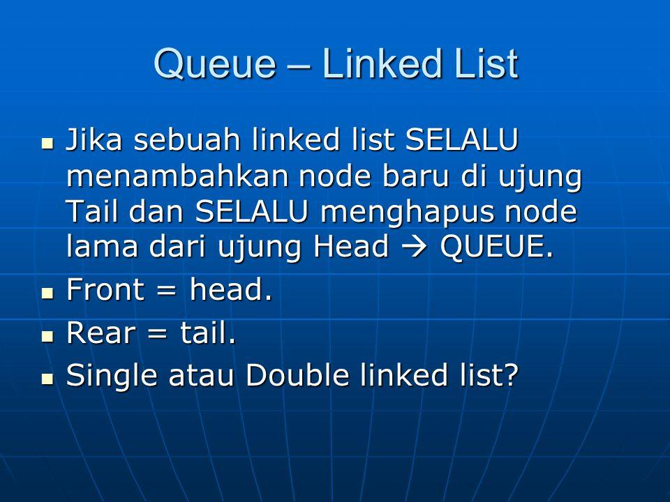 Queue – Linked List Jika sebuah linked list SELALU menambahkan node baru di ujung Tail dan SELALU menghapus node lama dari ujung Head  QUEUE.
