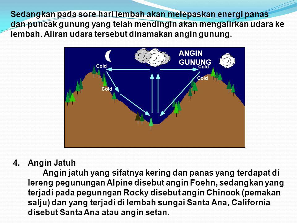 Sedangkan pada sore hari lembah akan melepaskan energi panas dan puncak gunung yang telah mendingin akan mengalirkan udara ke lembah. Aliran udara tersebut dinamakan angin gunung.