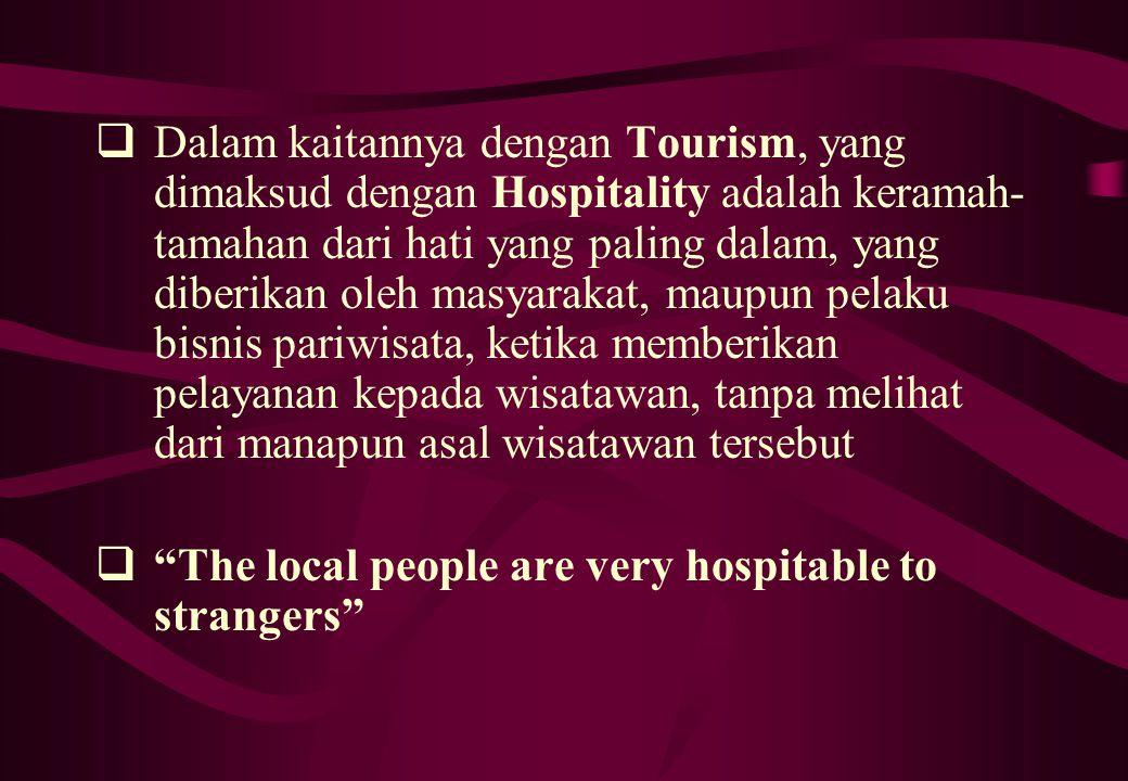 Dalam kaitannya dengan Tourism, yang dimaksud dengan Hospitality adalah keramah-tamahan dari hati yang paling dalam, yang diberikan oleh masyarakat, maupun pelaku bisnis pariwisata, ketika memberikan pelayanan kepada wisatawan, tanpa melihat dari manapun asal wisatawan tersebut