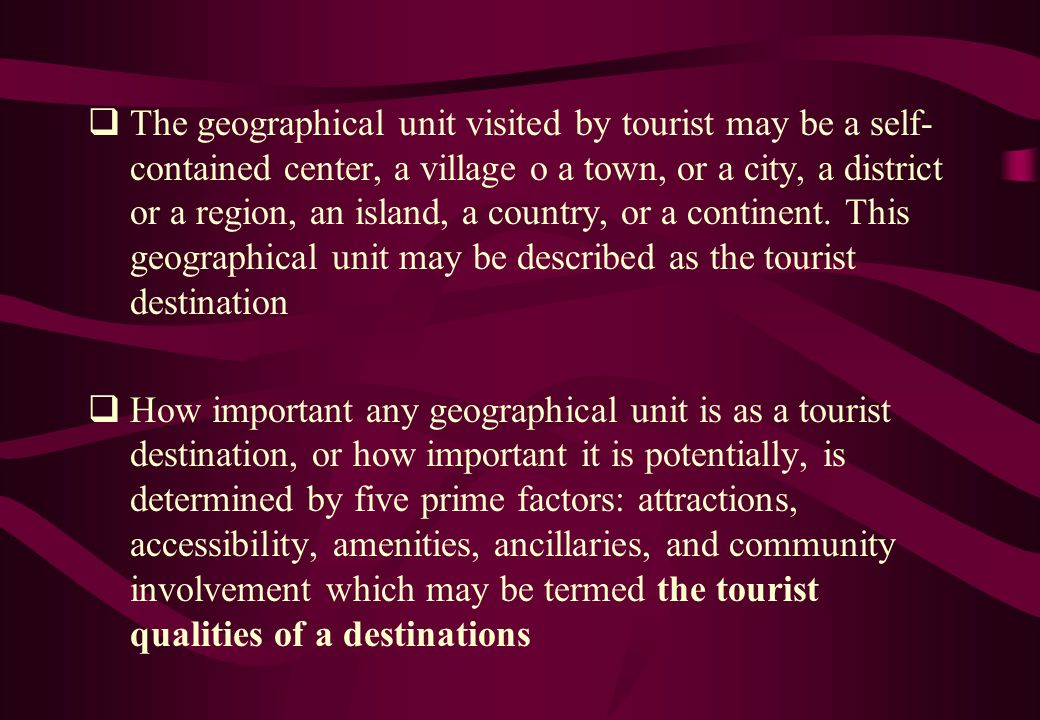 The geographical unit visited by tourist may be a self-contained center, a village o a town, or a city, a district or a region, an island, a country, or a continent. This geographical unit may be described as the tourist destination