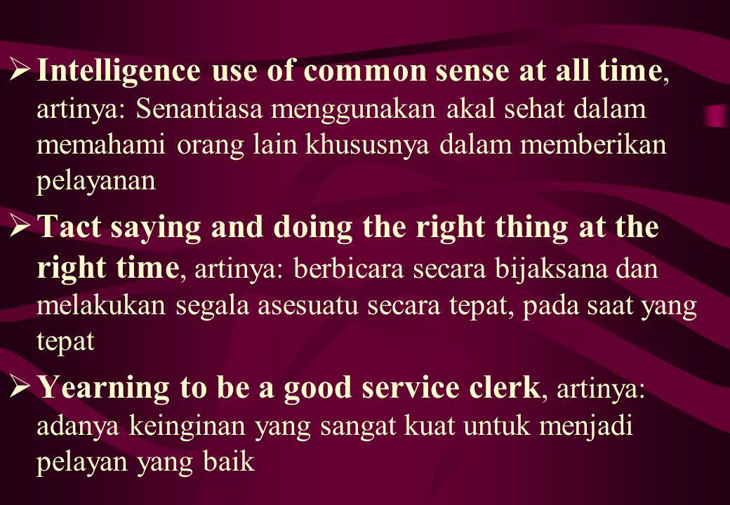 Intelligence use of common sense at all time, artinya: Senantiasa menggunakan akal sehat dalam memahami orang lain khususnya dalam memberikan pelayanan