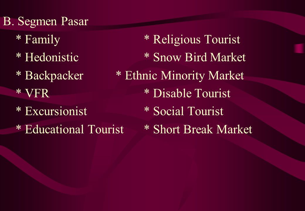 B. Segmen Pasar * Family * Religious Tourist. * Hedonistic * Snow Bird Market. * Backpacker * Ethnic Minority Market.