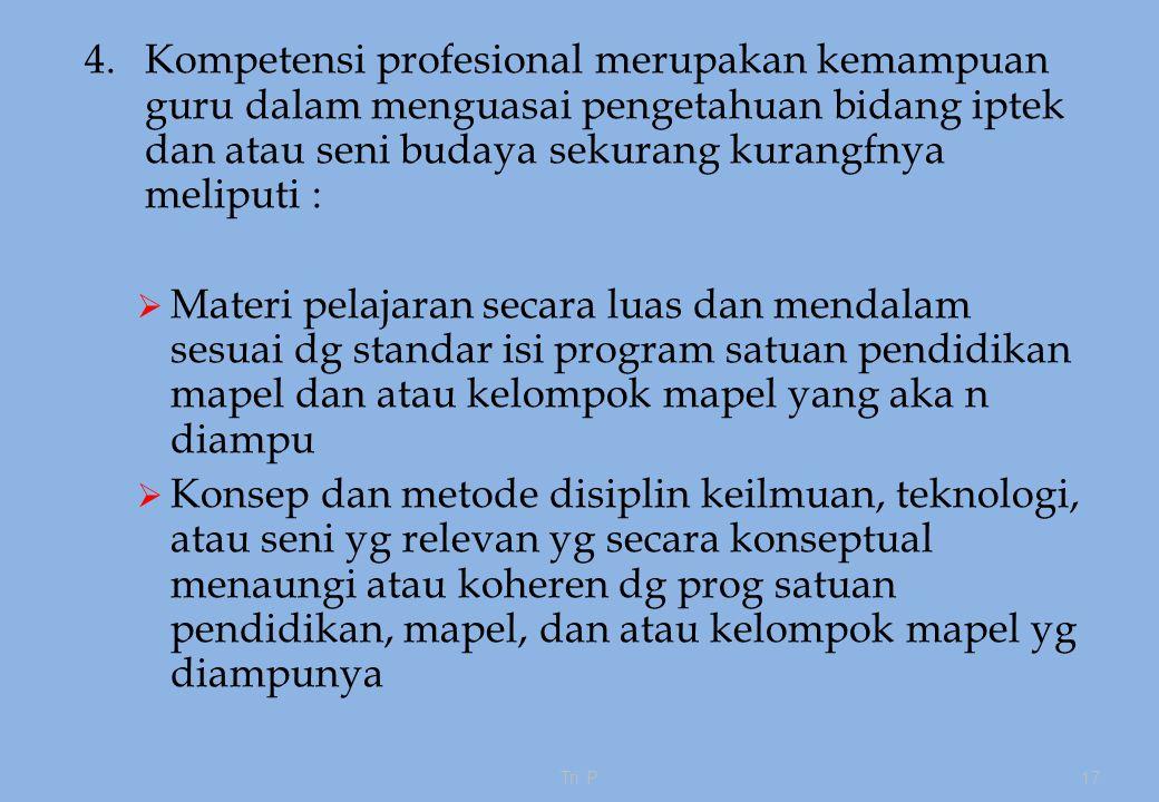 4. Kompetensi profesional merupakan kemampuan guru dalam menguasai pengetahuan bidang iptek dan atau seni budaya sekurang kurangfnya meliputi :
