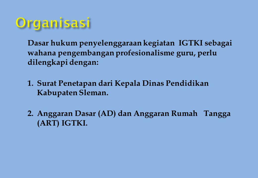 Organisasi Dasar hukum penyelenggaraan kegiatan IGTKI sebagai wahana pengembangan profesionalisme guru, perlu dilengkapi dengan: