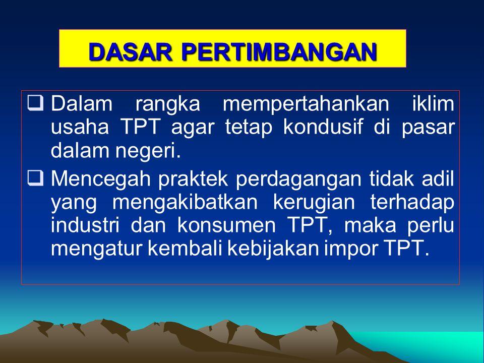 DASAR PERTIMBANGAN Dalam rangka mempertahankan iklim usaha TPT agar tetap kondusif di pasar dalam negeri.